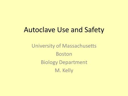 Autoclave Use and Safety University of Massachusetts Boston Biology Department M. Kelly.