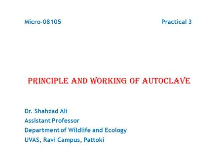 Micro-08105 Practical 3 PRINCIPLE AND WORKING OF AUTOCLAVE Dr. Shahzad Ali Assistant Professor Department of Wildlife and Ecology UVAS, Ravi Campus, Pattoki.