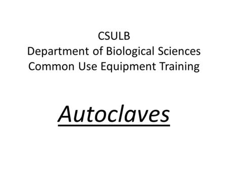 CSULB Department of Biological Sciences Common Use Equipment Training Autoclaves.
