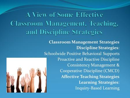 Classroom Management Strategies Discipline Strategies: Schoolwide Positive Behavioral Supports Proactive and Reactive Discipline Consistency Management.