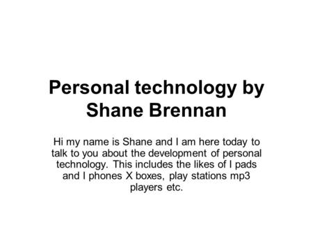 Personal technology by Shane Brennan Hi my name is Shane and I am here today to talk to you about the development of personal technology. This includes.