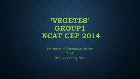 'VEGETES' GROUP1 NCAT CEP 2014 Department of Management Studies IIT Delhi 30 th June – 4 th July, 2014.