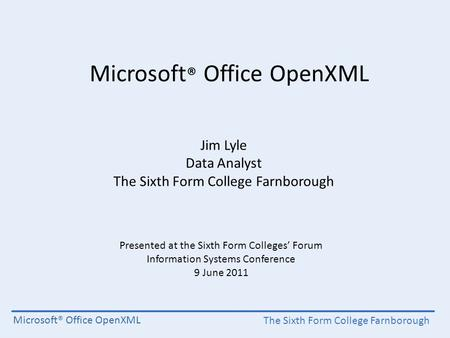 The Sixth Form College Farnborough Microsoft® Office OpenXML Jim Lyle Data Analyst The Sixth Form College Farnborough Presented at the Sixth Form Colleges'