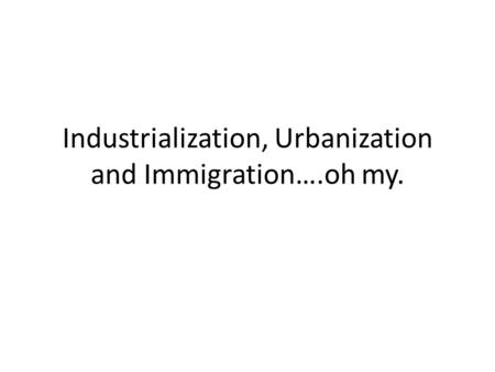 Industrialization, Urbanization and Immigration….oh my.