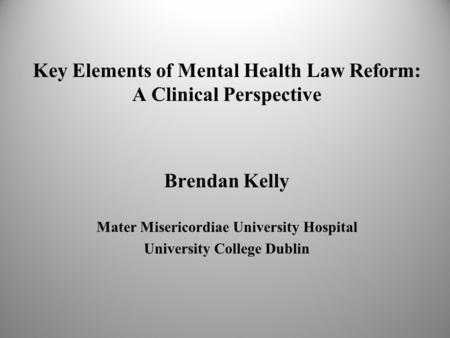 Key Elements of Mental Health Law Reform: A Clinical Perspective Brendan Kelly Mater Misericordiae University Hospital University College Dublin.