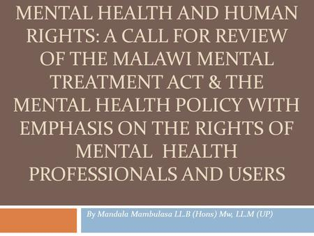 MENTAL HEALTH AND HUMAN RIGHTS: A CALL FOR REVIEW OF THE MALAWI MENTAL TREATMENT ACT & THE MENTAL HEALTH POLICY WITH EMPHASIS ON THE RIGHTS OF MENTAL HEALTH.