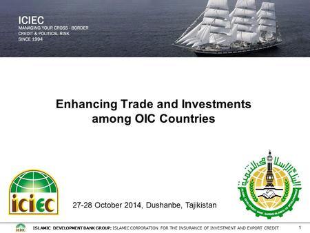 ISLAMIC DEVELOPMENT BANK GROUP: ISLAMIC CORPORATION FOR THE INSURANCE OF INVESTMENT AND EXPORT CREDIT 1 Enhancing Trade and Investments among OIC Countries.