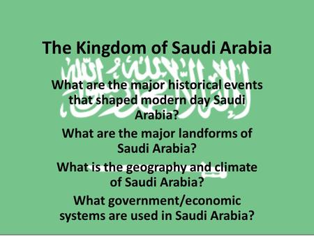 The Kingdom of Saudi Arabia What are the major historical events that shaped modern day Saudi Arabia? What are the major landforms of Saudi Arabia? What.