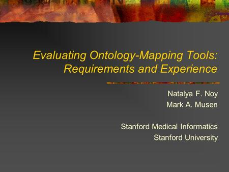 Evaluating Ontology-Mapping Tools: Requirements and Experience Natalya F. Noy Mark A. Musen Stanford Medical Informatics Stanford University.