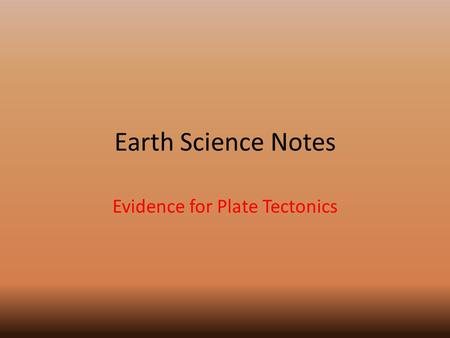 Earth Science Notes Evidence for Plate Tectonics.