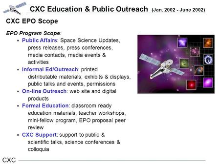 CXC Education & Public Outreach (Jan. 2002 - June 2002) CXC CXC EPO Scope EPO Program Scope:  Public Affairs: Space Science Updates, press releases, press.