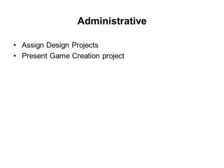 Administrative Assign Design Projects Present Game Creation project.