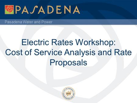 Pasadena Water and Power Electric Rates Workshop: Cost of Service Analysis and Rate Proposals.