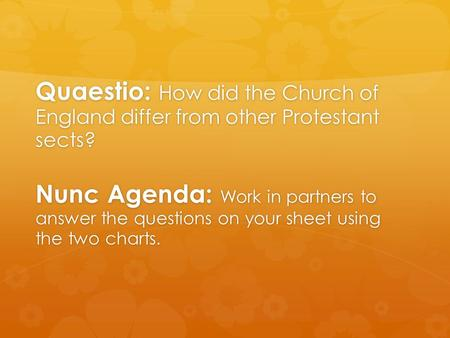 Quaestio: How did the Church of England differ from other Protestant sects? Nunc Agenda: Work in partners to answer the questions on your sheet using the.