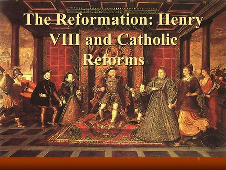 The Reformation: Henry VIII and Catholic Reforms.
