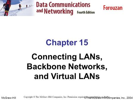 McGraw-Hill©The McGraw-Hill Companies, Inc., 2004 Chapter 15 Connecting LANs, Backbone Networks, and Virtual LANs Copyright © The McGraw-Hill Companies,