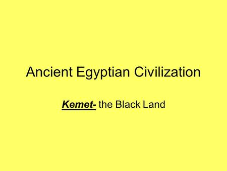 Ancient Egyptian Civilization Kemet- the Black Land.