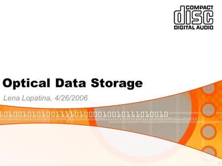 1 Optical Data Storage Lena Lopatina, 4/26/2006. 2 Outline 1.Analog and digital recording 2.CD Drive and CD Anatomy 3.CD Player construction 4.Data encoding.