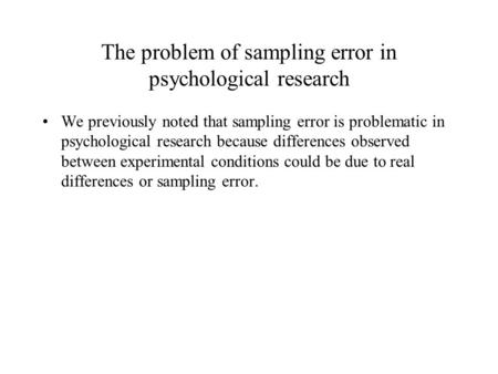 The problem of sampling error in psychological research We previously noted that sampling error is problematic in psychological research because differences.