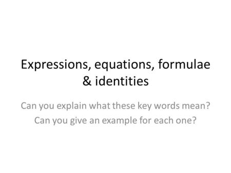 Expressions, equations, formulae & identities Can you explain what these key words mean? Can you give an example for each one?
