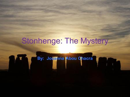 Stonhenge: The Mystery By: Jouanna Abou Chacra. Where is Stonehenge? Location: Wiltshire, Southwestern England, West of the Avon River on Salisbury Plain.