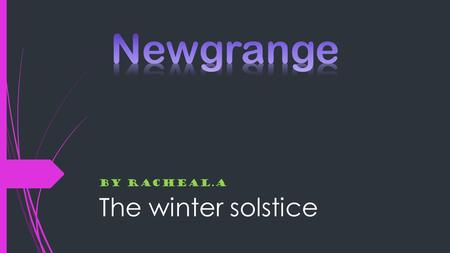 The winter solstice By Racheal.A. What is Newgrange? Newgrange is a prehistoric monument in County Meath, Ireland, located about one kilometre north of.