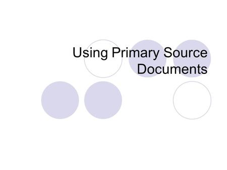 Using Primary Source Documents. What is a primary source document? Original records created at the time historical events occurred Include: