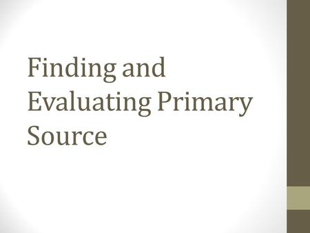 Finding and Evaluating Primary Source. Outline What are primary sources? Why should you use primary sources? Finding primary sources Evaluating primary.