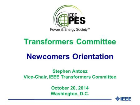 1 Stephen Antosz Vice-Chair, IEEE Transformers Committee October 20, 2014 Washington, D.C. Transformers Committee Newcomers Orientation.