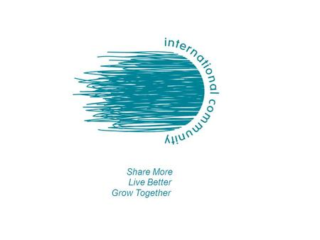 Live Better Share More Grow Together. International Community 2010 A STABLE PLATFORM ESTABLISHED IN 2010 Influence and cooperation -Set an ambitious agenda.