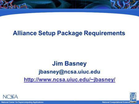 National Computational Science National Center for Supercomputing Applications National Computational Science Alliance Setup Package Requirements Jim Basney.