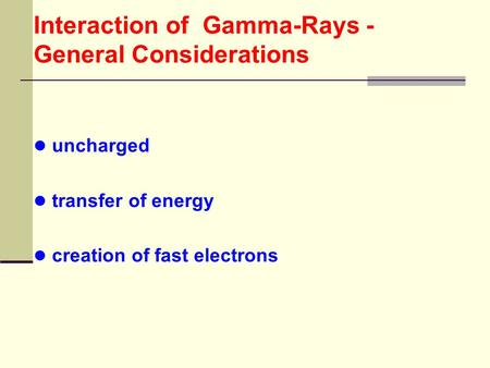 Interaction of Gamma-Rays - General Considerations uncharged transfer of energy creation of fast electrons.