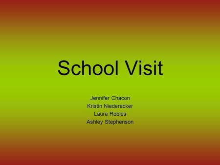School Visit Jennifer Chacon Kristin Niederecker Laura Robles Ashley Stephenson.