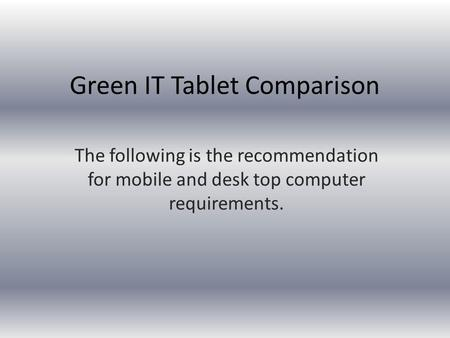 Green IT Tablet Comparison The following is the recommendation for mobile and desk top computer requirements.