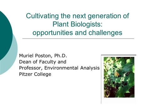 Cultivating the next generation of Plant Biologists: opportunities and challenges Muriel Poston, Ph.D. Dean of Faculty and Professor, Environmental Analysis.