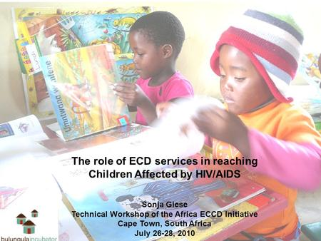 The role of ECD services in reaching Children Affected by HIV/AIDS Sonja Giese Technical Workshop of the Africa ECCD Initiative Cape Town, South Africa.