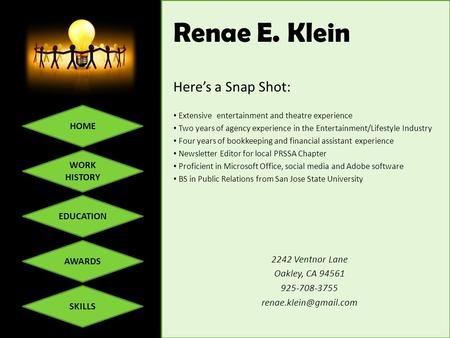 HOME WORK HISTORY EDUCATION SKILLS AWARDS Renae E. Klein Here's a Snap Shot: Extensive entertainment and theatre experience Two years of agency experience.