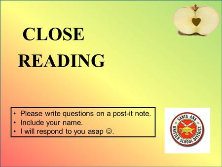 CLOSE READING Please write questions on a post-it note. Include your name. I will respond to you asap.