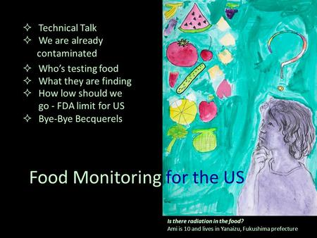 Food Monitoring for the US  How low should we go - FDA limit for US  Bye-Bye Becquerels Is there radiation in the food? Ami is 10 and lives in Yanaizu,