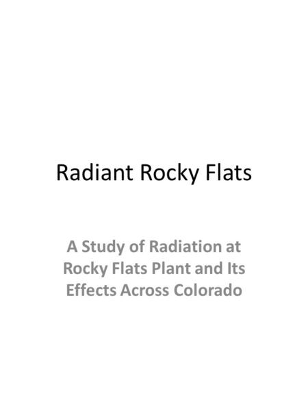 Radiant Rocky Flats A Study of Radiation at Rocky Flats Plant and Its Effects Across Colorado.