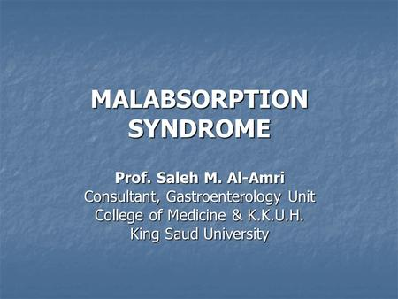 MALABSORPTION SYNDROME Prof. Saleh M. Al-Amri Consultant, Gastroenterology Unit College of Medicine & K.K.U.H. King Saud University.