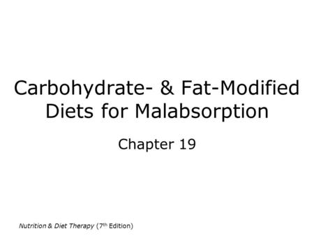Nutrition & Diet Therapy (7 th Edition) Carbohydrate- & Fat-Modified Diets for Malabsorption Chapter 19.