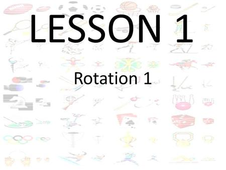 LESSON 1 Rotation 1. BACK AND FORTH Run to the red cone and back.