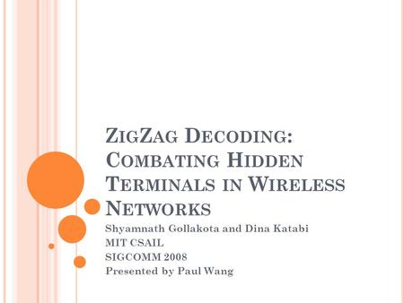 Z IG Z AG D ECODING : C OMBATING H IDDEN T ERMINALS IN W IRELESS N ETWORKS Shyamnath Gollakota and Dina Katabi MIT CSAIL SIGCOMM 2008 Presented by Paul.