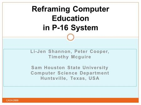 Li-Jen Shannon, Peter Cooper, Timothy Mcguire Sam Houston State University Computer Science Department Huntsville, Texas, USA Reframing Computer Education.