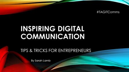 INSPIRING DIGITAL COMMUNICATION TIPS & TRICKS FOR ENTREPRENEURS By Sarah Lamb #TAGITComms.