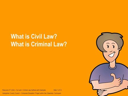What is Civil Law? What is Criminal Law? Resource 1F (KS4)– Civil and Criminal Law Defined with Examples Slide 1 of 12 Hampshire County Council – Consumer.