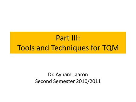 Part III: Tools and Techniques for TQM Dr. Ayham Jaaron Second Semester 2010/2011.