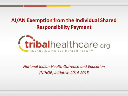 National Indian Health Outreach and Education (NIHOE) Initiative 2014-2015 AI/AN Exemption from the Individual Shared Responsibility Payment.
