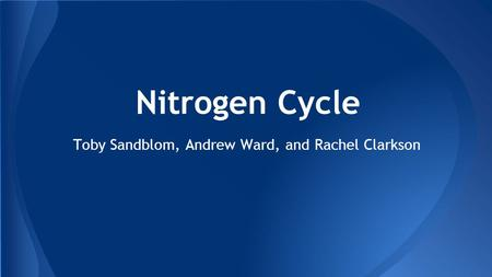 Toby Sandblom, Andrew Ward, and Rachel Clarkson Nitrogen Cycle.